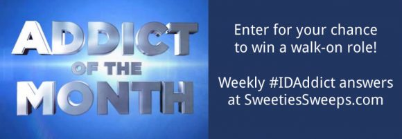 Hey ID Addict, Sweeties Sweeps has your weekly Investigation Discovery Addict of the Month Walk On Role Giveaway Codes. Watch ID every night at 8/7c for a new code revealed each week or find it on SweetiesSweeps.com Are you the next Addict of the Month?