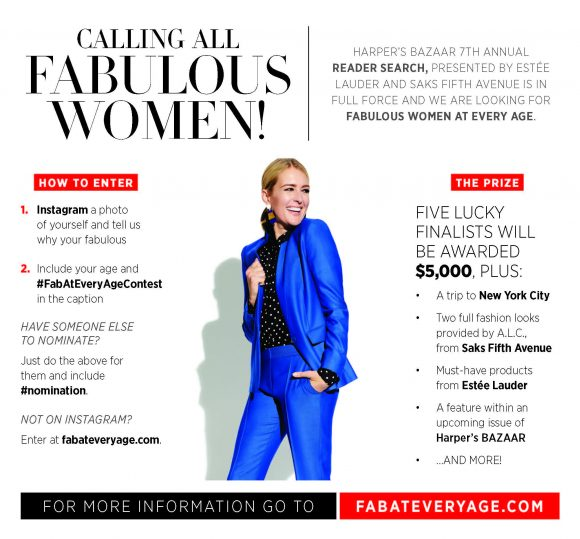 Want to win $5,000? How about $10,000 and a trip to NYC? Enter the #FabAtEveryAgeContest for your chance to win! Calling All Fabulous Women: Harper's BAZAAR 2017 Reader Search presented by Estée Lauder and Saks Fifth Avenue is in full force and we are looking for Fabulous Women at Every Age. Enter and you could win up to $10,000!