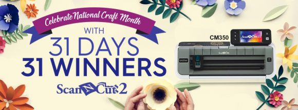 Celebrate National Craft Month with a chance to win one of 31 ScanNCut2 CM350 machines!