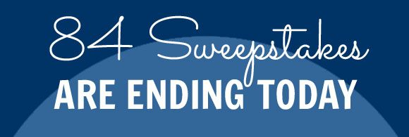 84 Sweepstakes Are Ending Today, March 31st