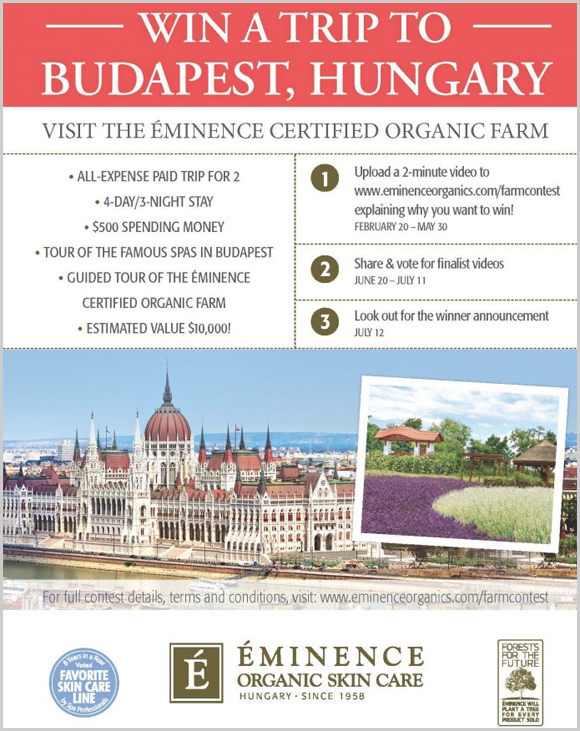 Click Here for your chance to win a trip for to to Budapest, Hungary worth $10,000. The trip includes guided tours of the famous spas in Budapest and the Eminence Certified Organic Farm