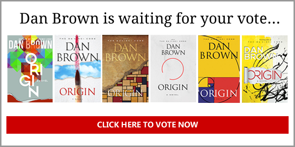 Author Dan Brown needs your help choosing the book cover for a limited edition of his new novel, ORIGIN. Vote for your favorite and receive a personal book signing video from Dan! You will also be entered for a chance to win a signed limited edition, featuring the winning cover. Hundreds of designs were submitted, but only six finalists were chosen.  You decide which cover will win.