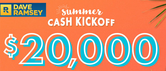 Enter the Dave Ramsey Summer Cash Kickoff Sweepstakes daily for a chance to win your share of $20,000! Use your winnings to kick-start big money goals like knocking out debt, building an emergency fund, or splurging on an awesome vacation.