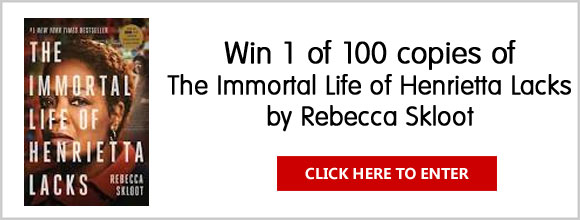 Enter to win a copy of the best selling book, The Immortal Life of Henrietta Lacks by Rebecca Skloot. 10 Grand Prize Winners will receive a copy of the book signed by the author!