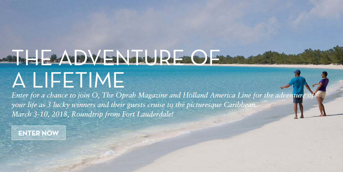 Enter for a chance to join O, The Oprah Magazine and Holland America Line for the adventure of your life as 3 lucky winners and their guests cruise to the picturesque Caribbean. March 3-10, 2018, Roundtrip from Fort Lauderdale!