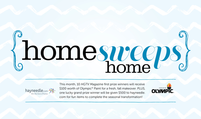 10 HGTV Magazine first prize winners will win $100 worth of Olympic Paint PLUS one grand prize winner will win $500 to hayneedle.com