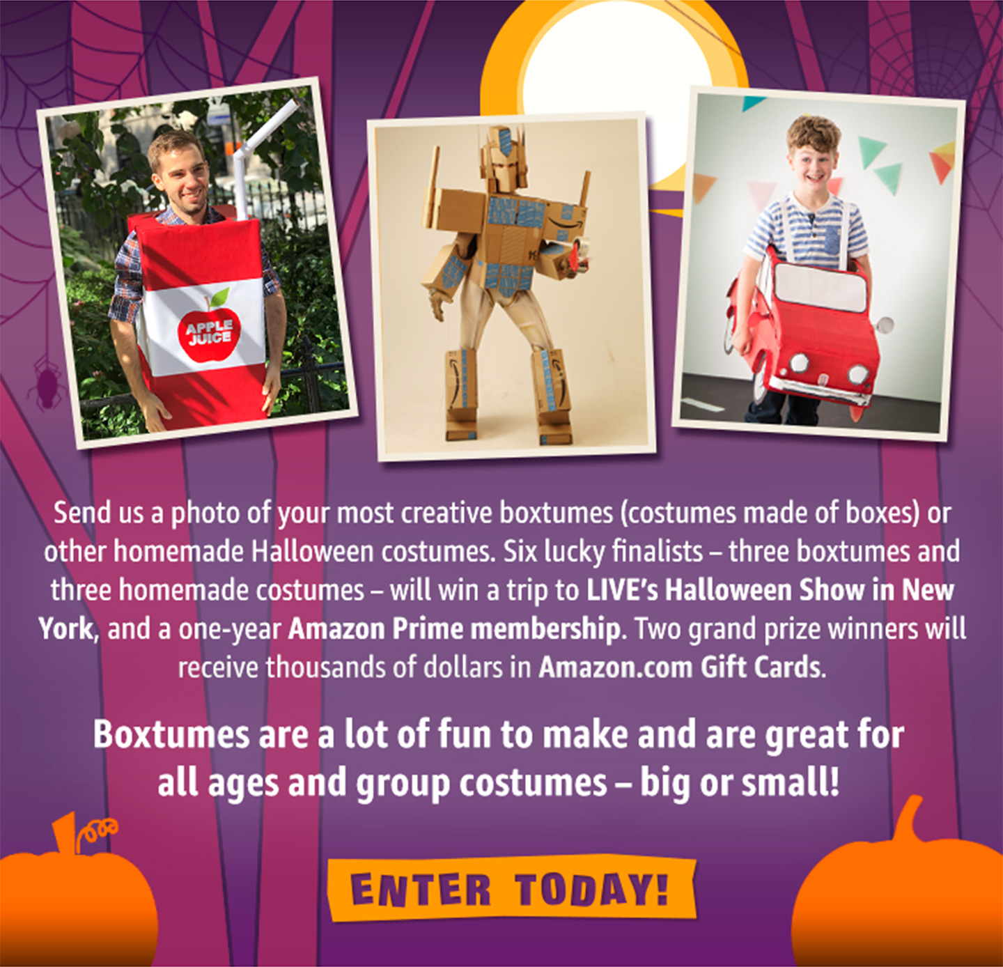 Share a photo of your Halloween costume made out of boxes for your chance to win $1,000, $5,000. Sixfinalists will be flown to New York City to show their costumes on the Kelly & Ryan show