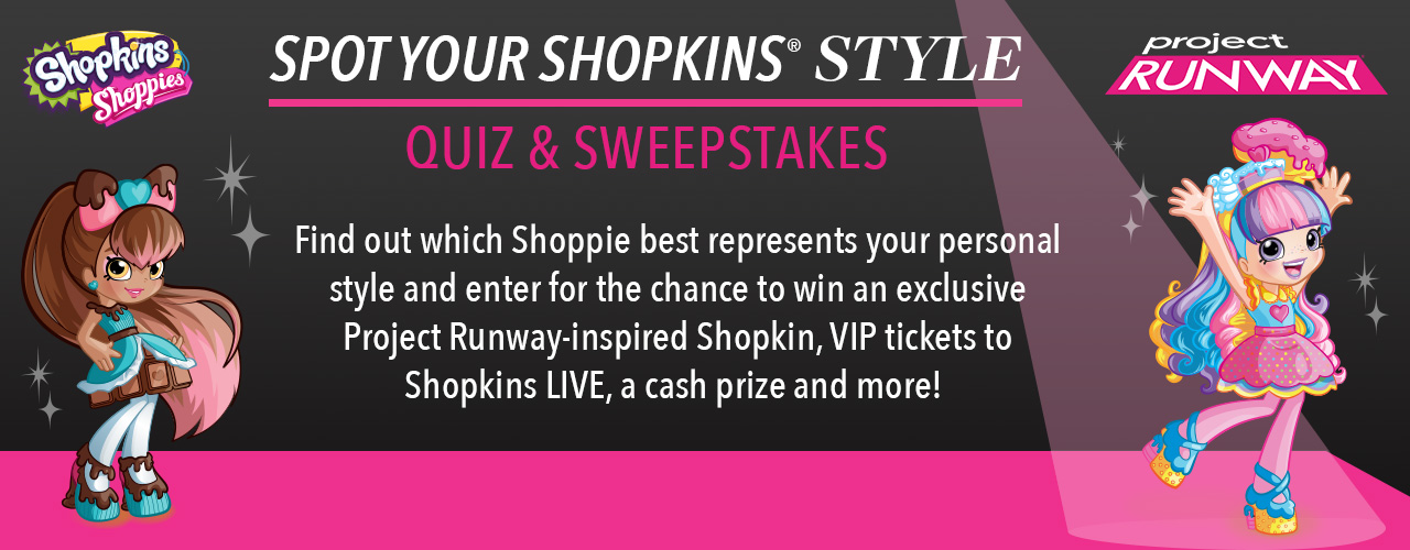 Take the Project Runway Shopkins Shoppies quiz to find out which Shoppie best represents your personal style and then enter for your chance to win $1,000 cash, an exclusive Project Runway-inspired Shopkin, VIP tickets to Shopkins LIVE, and more!