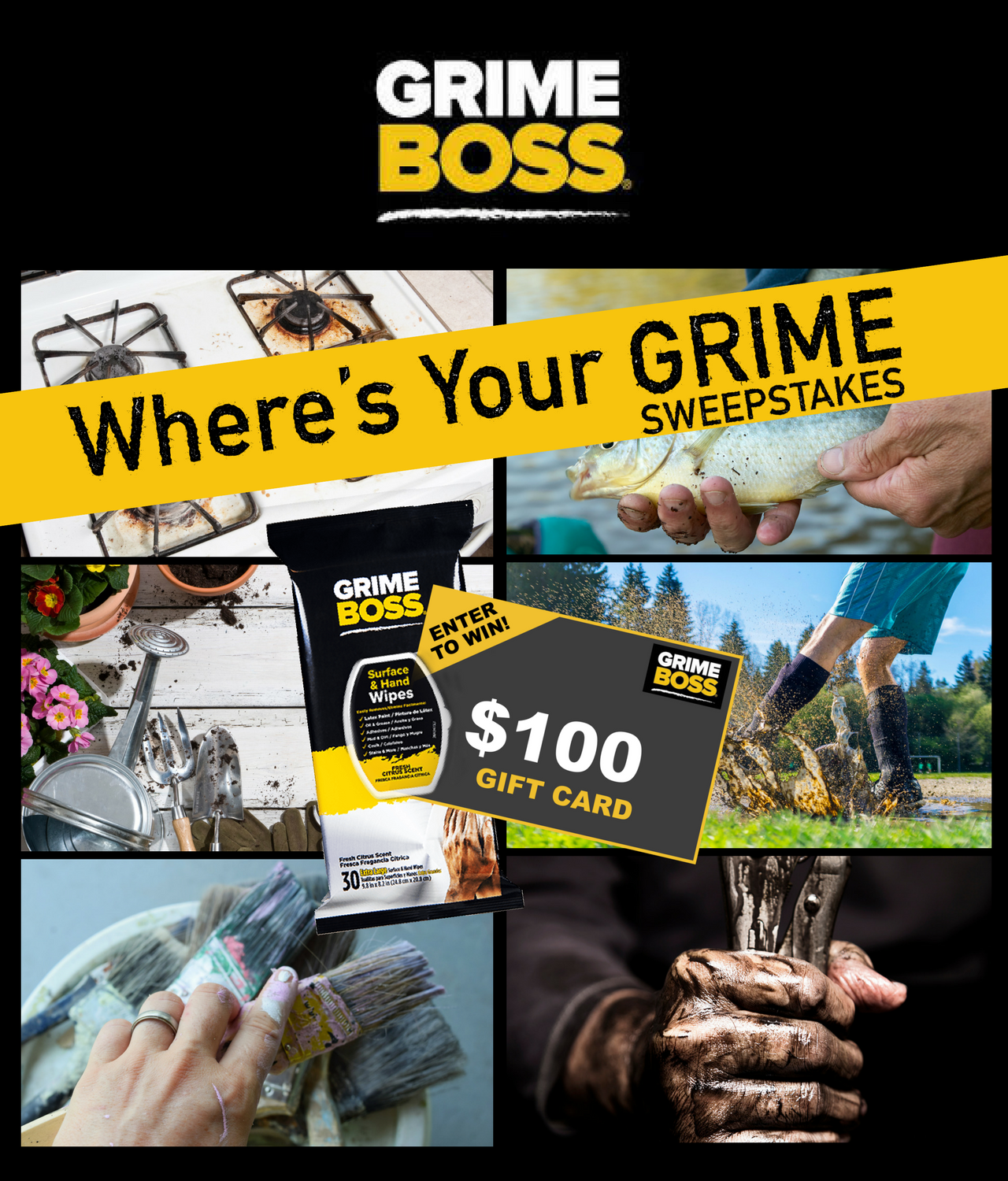 GRIME BOSS Where's Your Grime Sweepstakes (3 Winners) Enter for your chance to win a $100 gift card from a key GB retailer (Bass Pro, Cabela's, Home Depot, Lowe's, Walmart) based on the biggest cause of their GRIME and a pack of GRIME BOSS Hand & Surface Wipes.