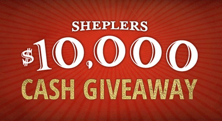 It's time forSheplers Annual $10,000 Cash Giveaway