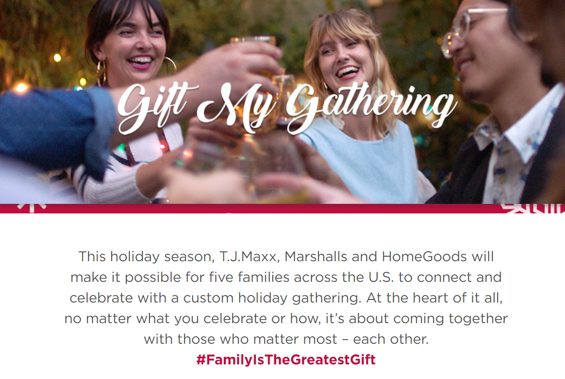 This holiday season, T.J.Maxx, Marshalls and HomeGoods will make it possible for five families across the U.S. to connect and celebrate with a custom holiday gathering. At the heart of it all, no matter what you celebrate or how, it's about coming together with those who matter most – each other.