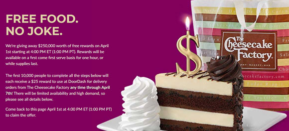 Cheesecake Factory is giving away $250,000 worth of free gift card on April 1st starting at 4:00 PM ET (1:00 PM PT). Rewards will be available on a first come first serve basis for one hour, or while supplies last.