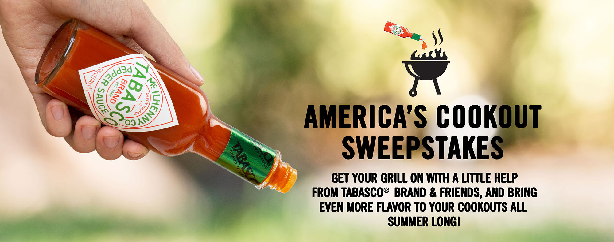 Enter the Tabasco America's Cookout Sweepstakes for a chance to win an amazing weekly grilling prize pack, courtesy of TABASCO® Brand & friends. There will be 213 winners and one grand prize winner.