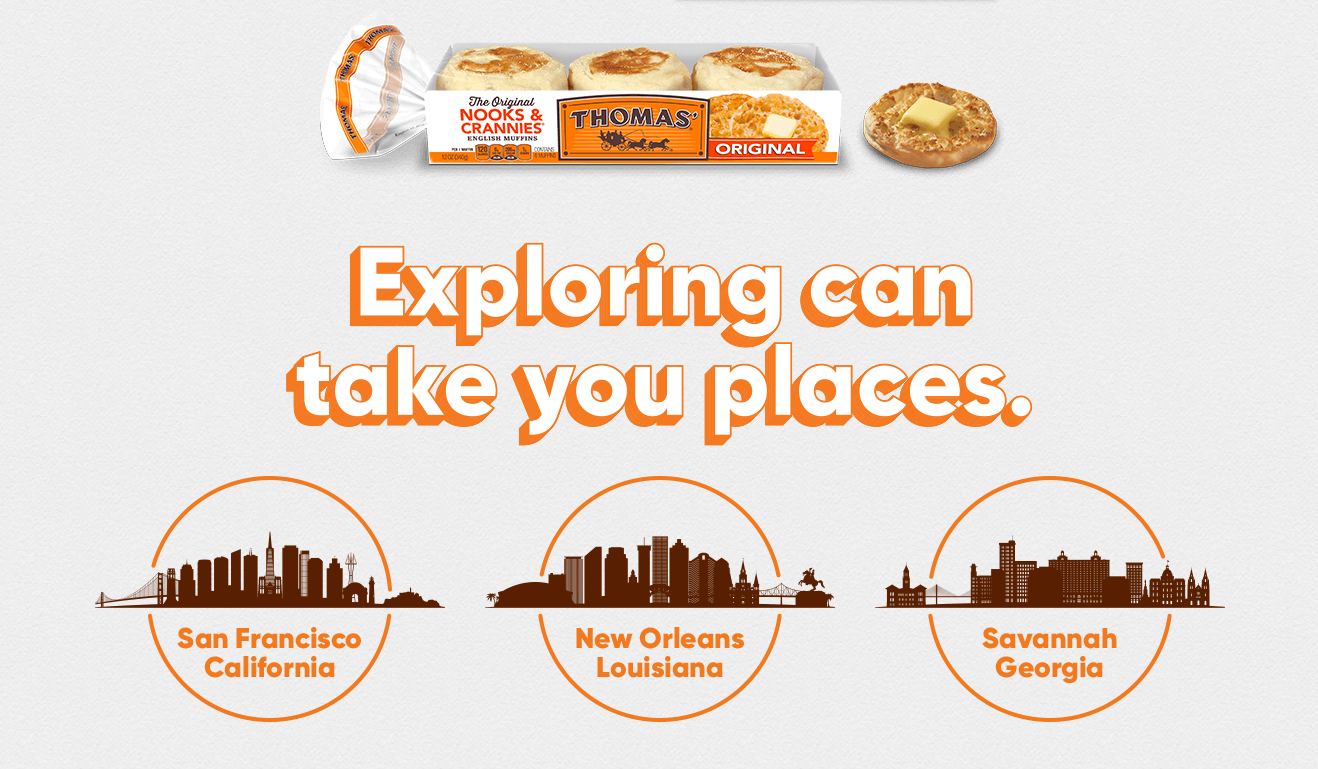 Enter the Thomas' English Muffins Explore What's Possible Trip Sweepstakes for your chance to win a trip to New Orleans, LA, San Francisco, CA, or Savannah, GA or a year's supply of Free Thomas' English Muffins