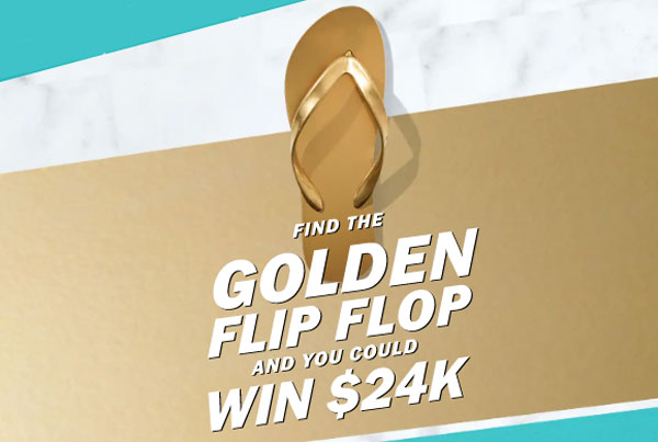 Old Navy is hiding golden flip flops all over their stores and websites for a chance to win the big $24K grand prize. Scour the store to find the golden flip flops to win a $24 Old Navy gift instantly and be entered into the drawing to win the $24,000 cash grand prize.
