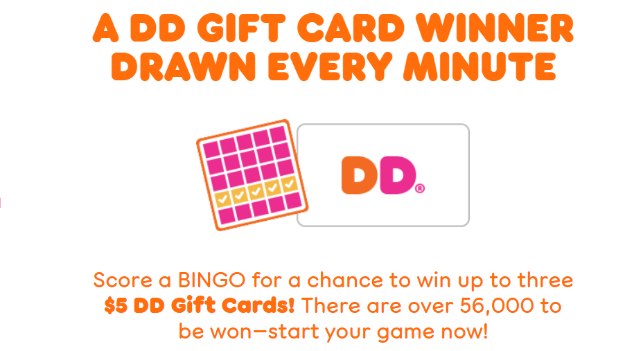 Play the Dunkin' Bingo Instant Win Game daily for your chance to win one of over 56,000 Dunkin' Gift Cards.