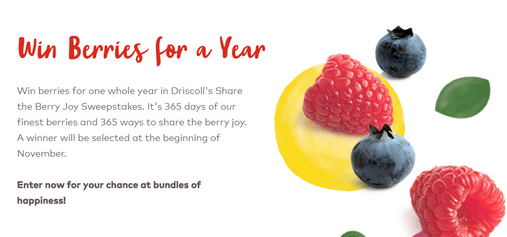 Enter for your chance to win a year's supply of Driscoll's berries. It's 365 days of Driscoll's finest berries and 365 ways to share the berry joy. A winner will be selected at the beginning of November. Enter now for your chance at bundles of happiness!