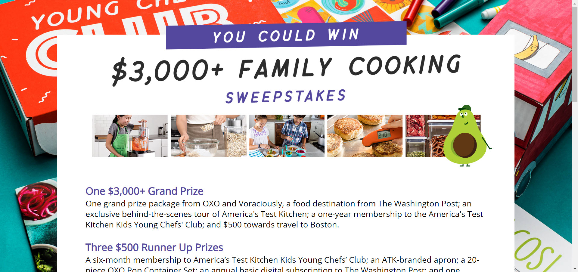 Enter the America's Test Kitchen Family Cooking Sweepstakes for your chance to win a grand prize package from OXO and Voraciously, a food destination from The Washington Post; an exclusive behind-the-scenes tour of America's Test Kitchen; a one-year membership to the America's Test Kitchen Kids Young Chefs' Club; and $500 towards travel to Boston.