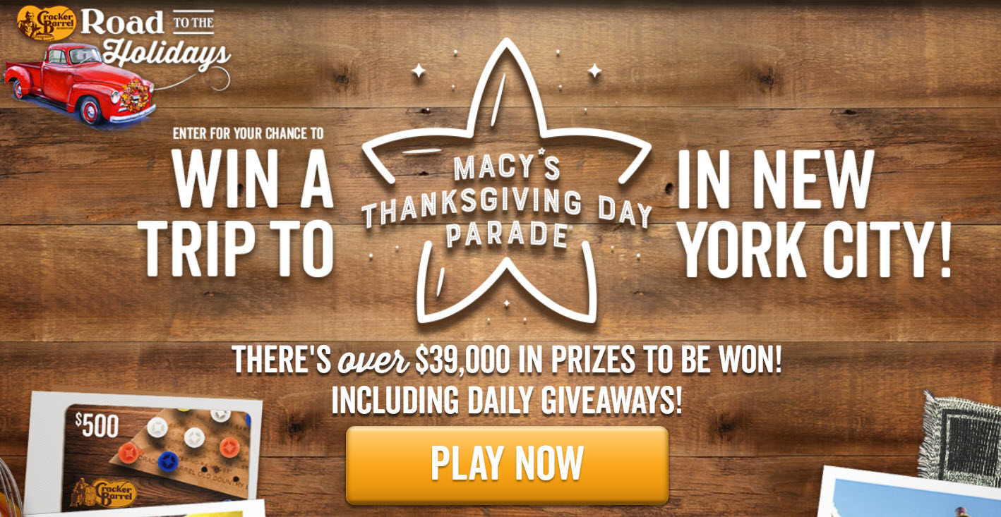 DAILY WINNERS! Enter for your chance to win a trip to the Macy's Thanksgiving Day parade in New York City. There are over $39,000 in prizes to be won in the Cracker Barrel Road To The Holiday Sweepstakes PLUS Daily Winners