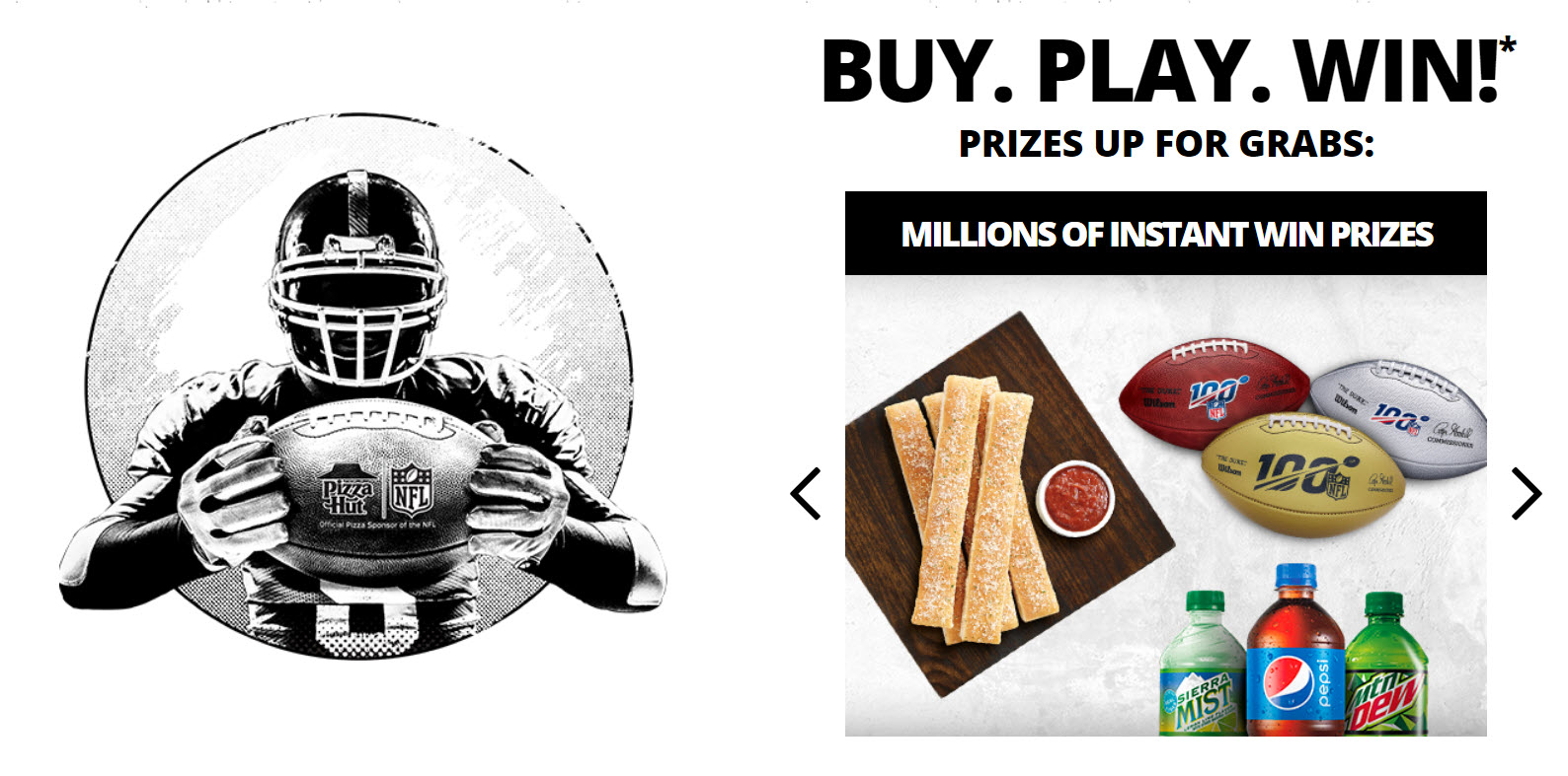 10,013,438 PRIZES! Play the Pizza Hut Hut Hut Win Instant Win Game daily for your chance to win a trip for two to Miami, Florida to attend Super Bowl LIV or other great NFL trips and Pizza Hut prizes.
