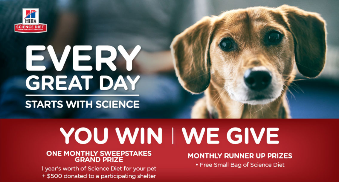 Enter Hill's Science Diet Every Great Day Sweepstakes every month for your chance to win a year's supply of pet food! You will be entered for the chance to win the monthly Grand Prize or 1 of 54 monthly runner up prizes! Remember to come back each month for a new chance to enter and win.