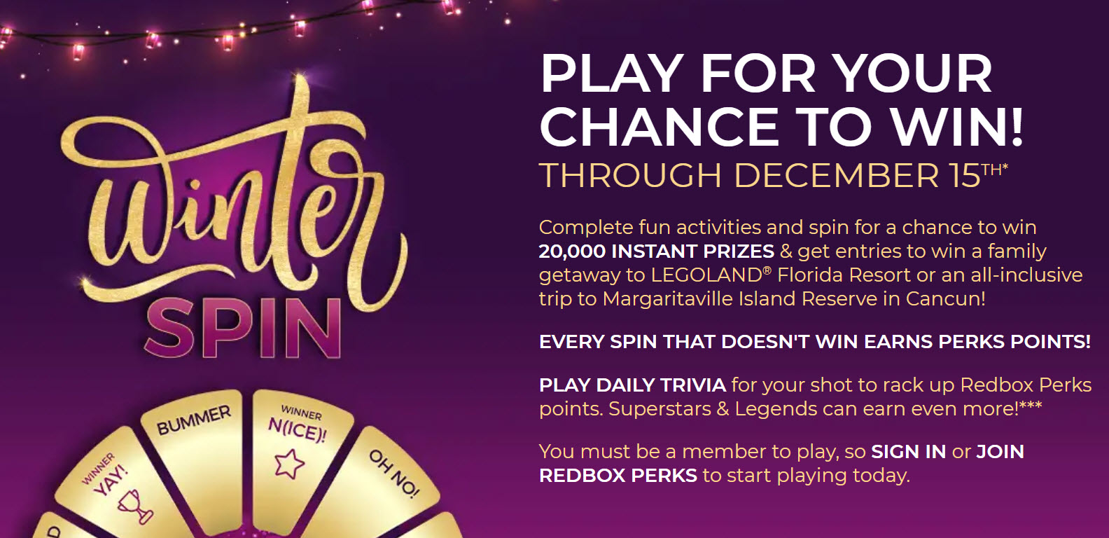 21,070 PRIZES! Play the Redbox Winter Spin Game daily through December 15th for your chance to win great prizes! Complete fun activities and spin for a chance to win20,000 INSTANT PRIZES& get entries to win a family getaway toLEGOLANDFlorida Resort or an all-inclusive trip to Margaritaville Island Reserve in Cancun!