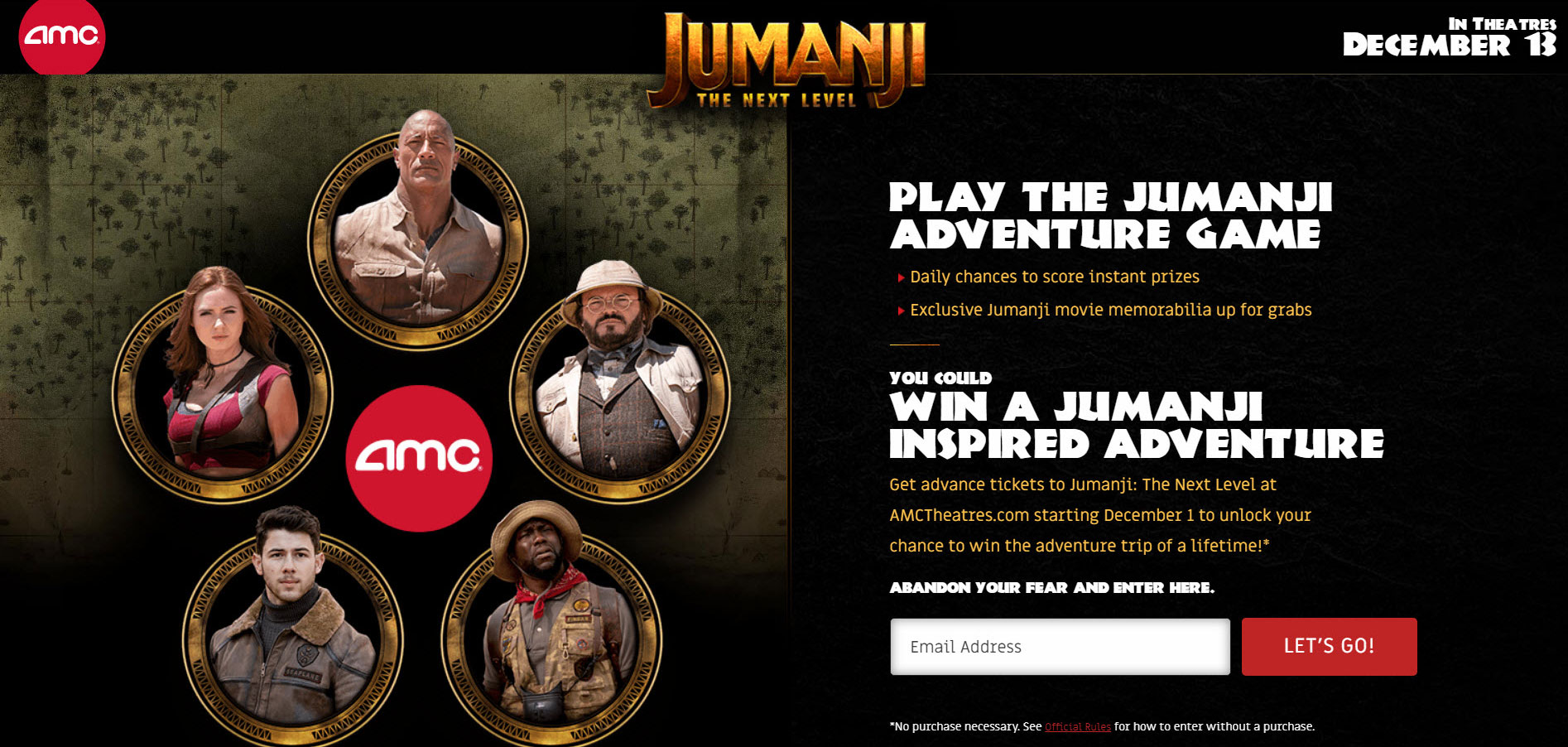 Play the Jumanji Adventure Game Daily chances to score instant prizes. Exclusive Jumanji movie memorabilia is up for grabs and you could win a Jumanji Inspired Adventure. Get advance tickets to Jumanji: The Next Level at AMCTheatres.com starting December 1 to unlock your chance to win the adventure trip of a lifetime!