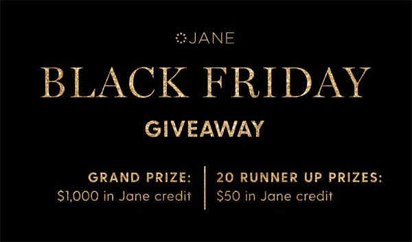 The Jane.com annual Black Friday giveaway is here and it's bigger than ever! You have three days, from now until midnight on Black Friday to enter. One winner will receive $1,000 in Jane credit. An additional 20 people will win $50 in credit.