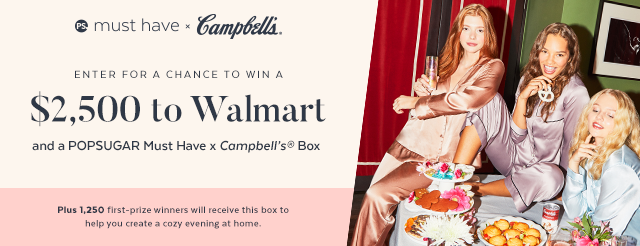 1,251 WINNERS! Enter for your chance to win a POPSUGAR Must Have x Campbell's Box and one grand prize winner will also win $2,500 in Walmart gift cards