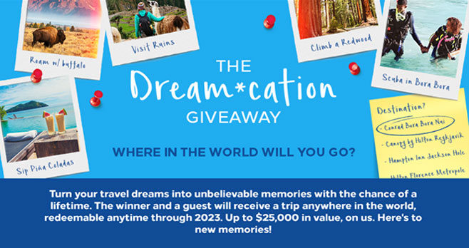 Turn your travel dreams into unbelievable memories with the chance of a lifetime from Hilton Honors. The winner and a guest will receive a trip anywhere in the world, redeemable anytime through 2023. Up to $25,000 in value, on us. Here's to new memories!