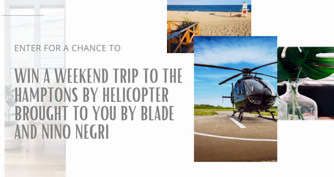 Enter for your chance to win a trip for two to the Hamptons, NY that includes roundtrip Blade helicopter ride from New York, NY to the Hamptons, NY, hotel accommodations, a luncheon for two and a commemorative gift bag. A trip valued at $4,995
