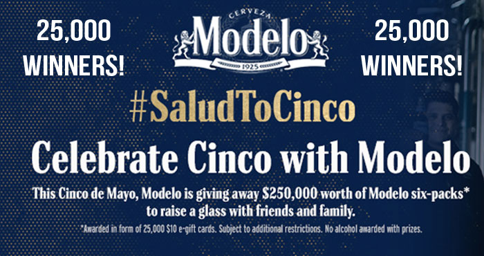 25,000 WINNERS! This #CincodeMayo, Modelo is giving away $250,000 worth of Modelo six-packs (in the form of a $10 gift card) to raise a glass with friends and family. Enter for your chance to win one of the 25,000 prizes!