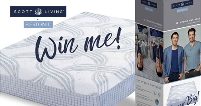 Enter for your chance to win a Scott Living Shippable Sleep Queen Mattress from Restonic. Jonathan and Drew Scott bring accessible luxury to a hand-crafted mattress designed to deliver cool, comfortable support for a great night's sleep. However you sleep, this mattress was designed to help you dream more – and toss and turn less. Isn't time you claimed your right to a healthier night's sleep and livelier mornings?