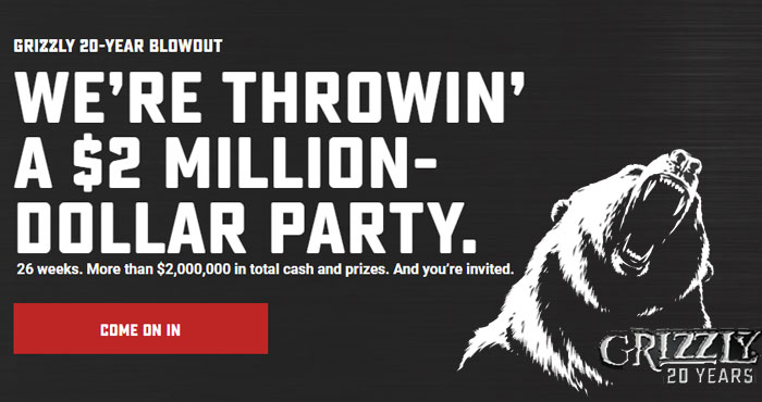 Grizzly is throwing a $2 million-dollar party. 26 weeks. More than $2,000,000 in total cash and prizes. And you're invited. For the next four weeks, vote for the Grand Prize you'd like to win, answer a poll question, or just click a button. Every time you enter you earn chances to win.