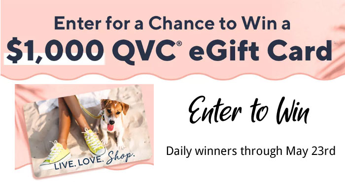 Enter for your chance to win a $1,000 QVC gift card! Now through May 3rd, enter once per day by completing the entry form and signing up to receive emails from QVC. One winner will be selected each day from 5/10 through 5/23.