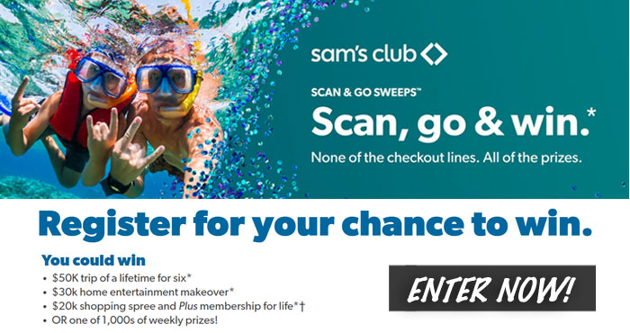 Enter the Sam's Club Scan & Go Sweepstakes and you could win a $50K trip of a lifetime for six, $30k home entertainment makeover, $20k shopping spree and Plus membership for life OR one of 1,000s of weekly prizes!